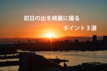 【初心者】初日の出を綺麗に撮るための3つのポイント